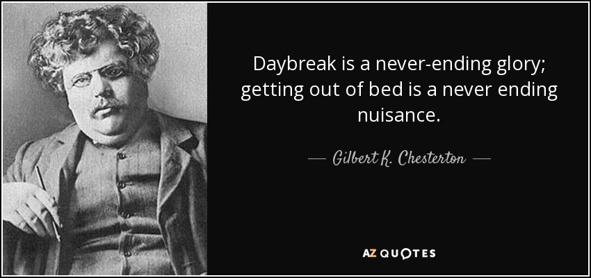 Daybreak is a never-ending glory; getting out of bed is a never ending nuisance. - Gilbert K. Chesterton