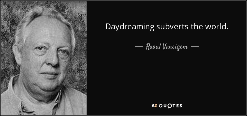 Daydreaming subverts the world. - Raoul Vaneigem