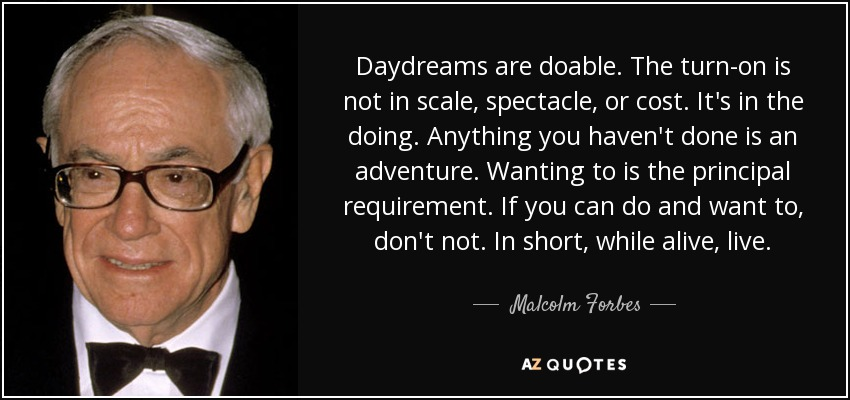 Daydreams are doable. The turn-on is not in scale, spectacle, or cost. It's in the doing. Anything you haven't done is an adventure. Wanting to is the principal requirement. If you can do and want to, don't not. In short, while alive, live. - Malcolm Forbes