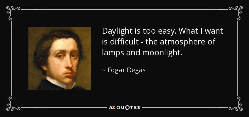 Daylight is too easy. What I want is difficult - the atmosphere of lamps and moonlight. - Edgar Degas
