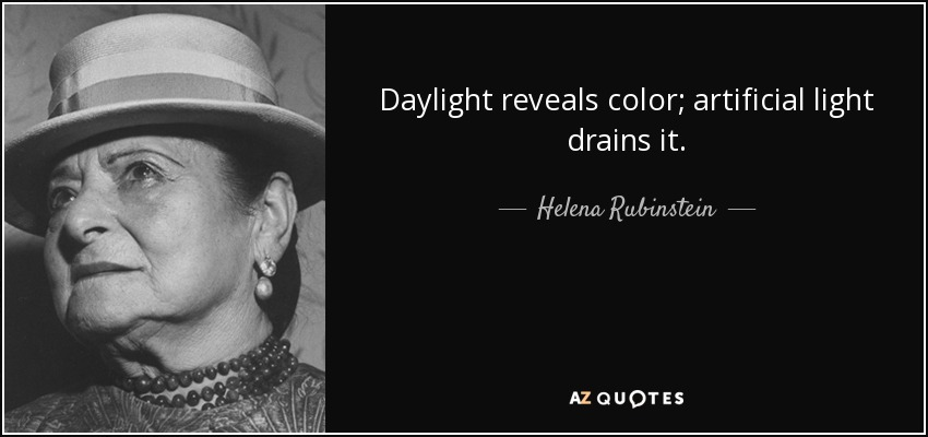 Daylight reveals color; artificial light drains it. - Helena Rubinstein