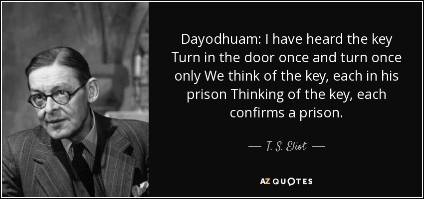Dayodhuam: I have heard the key Turn in the door once and turn once only We think of the key, each in his prison Thinking of the key, each confirms a prison. - T. S. Eliot