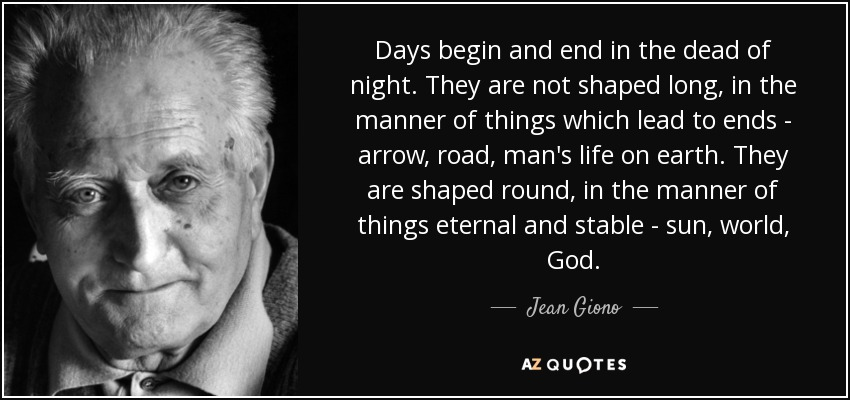 Days begin and end in the dead of night. They are not shaped long, in the manner of things which lead to ends - arrow, road, man's life on earth. They are shaped round, in the manner of things eternal and stable - sun, world, God. - Jean Giono