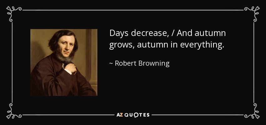 Days decrease, / And autumn grows, autumn in everything. - Robert Browning