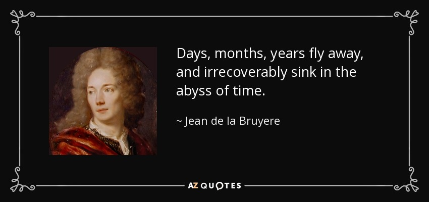Days, months, years fly away, and irrecoverably sink in the abyss of time. - Jean de la Bruyere