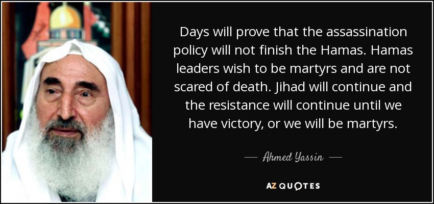 Days will prove that the assassination policy will not finish the Hamas. Hamas leaders wish to be martyrs and are not scared of death. Jihad will continue and the resistance will continue until we have victory, or we will be martyrs. - Ahmed Yassin