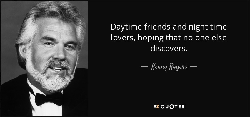 Daytime friends and night time lovers, hoping that no one else discovers. - Kenny Rogers