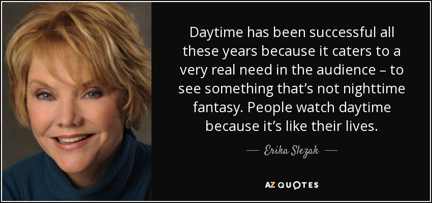 Daytime has been successful all these years because it caters to a very real need in the audience – to see something that's not nighttime fantasy. People watch daytime because it's like their lives. - Erika Slezak