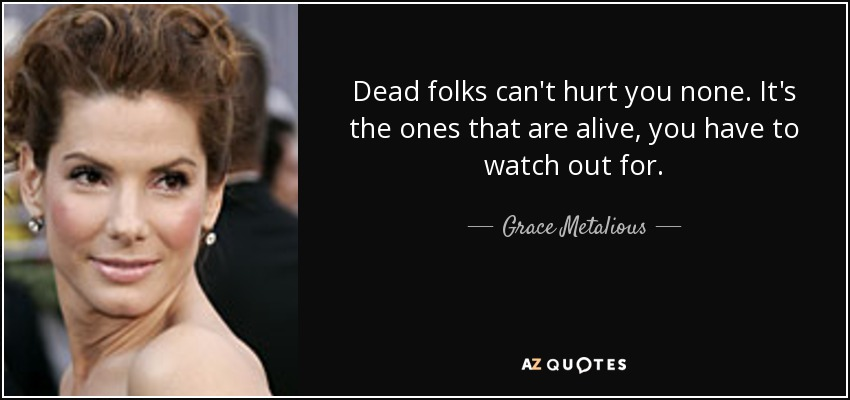 Dead folks can't hurt you none. It's the ones that are alive, you have to watch out for. - Grace Metalious