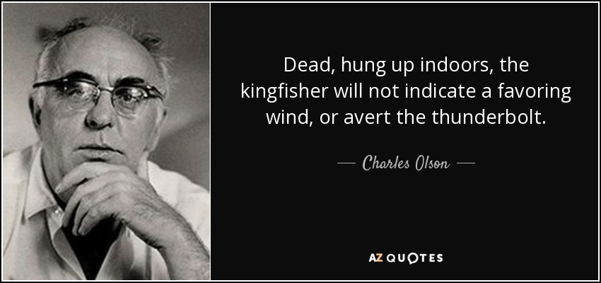 Dead, hung up indoors, the kingfisher will not indicate a favoring wind, or avert the thunderbolt. - Charles Olson