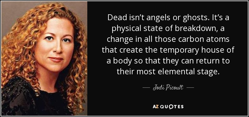 Dead isn't angels or ghosts. It's a physical state of breakdown, a change in all those carbon atoms that create the temporary house of a body so that they can return to their most elemental stage. - Jodi Picoult