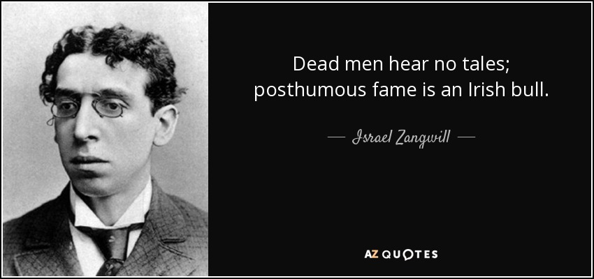 Dead men hear no tales; posthumous fame is an Irish bull. - Israel Zangwill