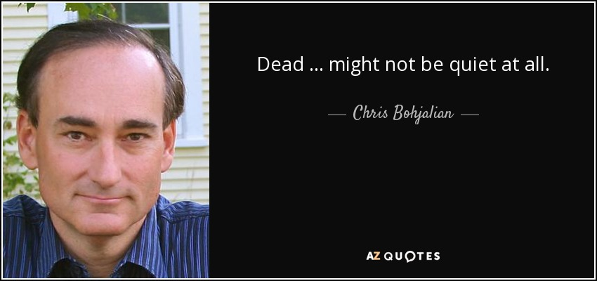 Dead … might not be quiet at all. - Chris Bohjalian