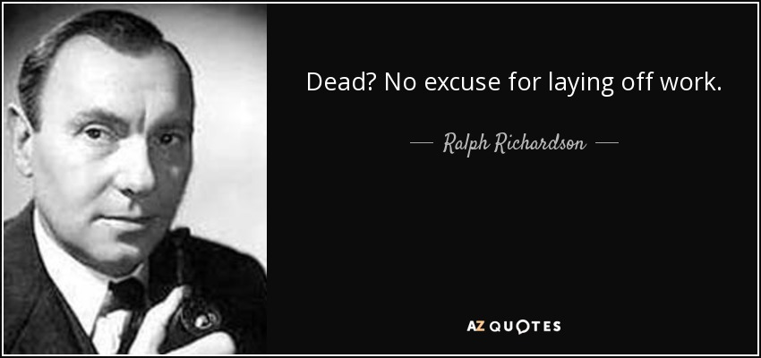 Dead? No excuse for laying off work. - Ralph Richardson