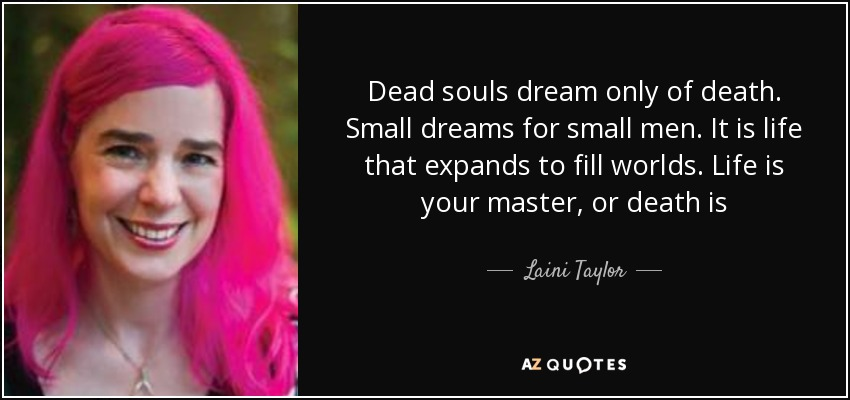 Dead souls dream only of death. Small dreams for small men. It is life that expands to fill worlds. Life is your master, or death is - Laini Taylor