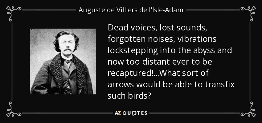 Dead voices, lost sounds, forgotten noises, vibrations lockstepping into the abyss and now too distant ever to be recaptured!...What sort of arrows would be able to transfix such birds? - Auguste de Villiers de l'Isle-Adam