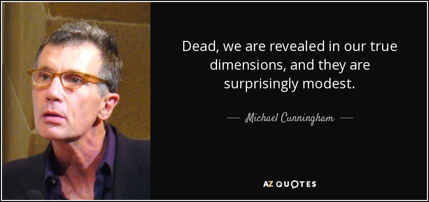 Dead, we are revealed in our true dimensions, and they are surprisingly modest. - Michael Cunningham