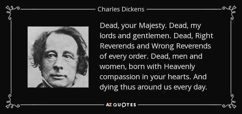 Dead, your Majesty. Dead, my lords and gentlemen. Dead, Right Reverends and Wrong Reverends of every order. Dead, men and women, born with Heavenly compassion in your hearts. And dying thus around us every day. - Charles Dickens