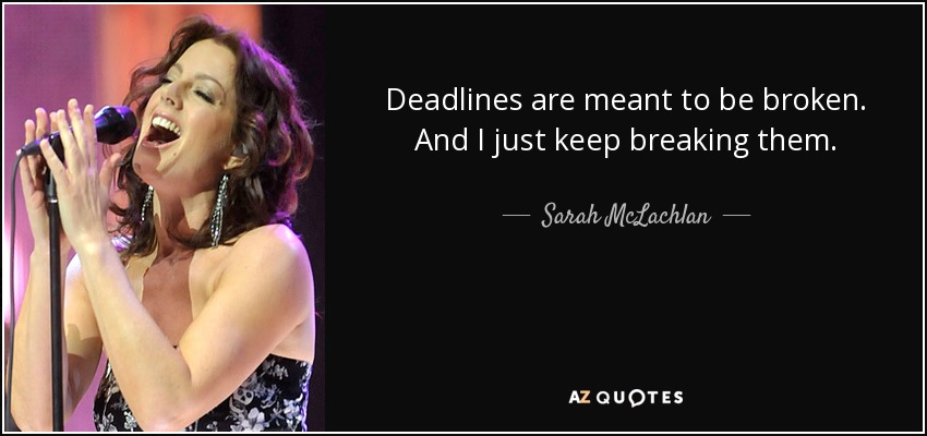 Deadlines are meant to be broken. And I just keep breaking them. - Sarah McLachlan