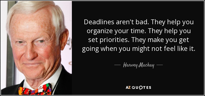 Deadlines aren't bad. They help you organize your time. They help you set priorities. They make you get going when you might not feel like it. - Harvey Mackay