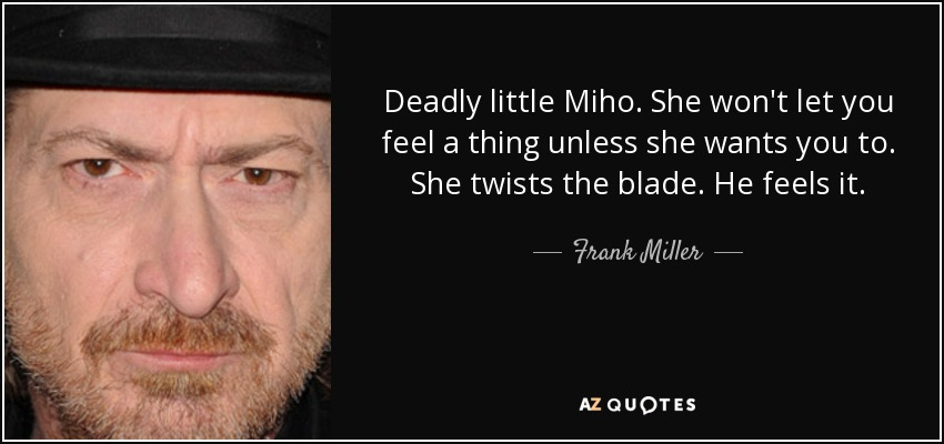 Deadly little Miho. She won't let you feel a thing unless she wants you to. She twists the blade. He feels it. - Frank Miller
