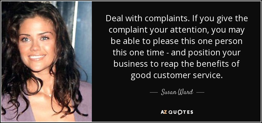Deal with complaints. If you give the complaint your attention, you may be able to please this one person this one time - and position your business to reap the benefits of good customer service. - Susan Ward