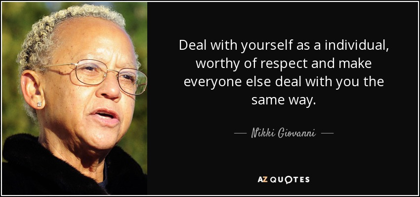 Deal with yourself as a individual, worthy of respect and make everyone else deal with you the same way. - Nikki Giovanni