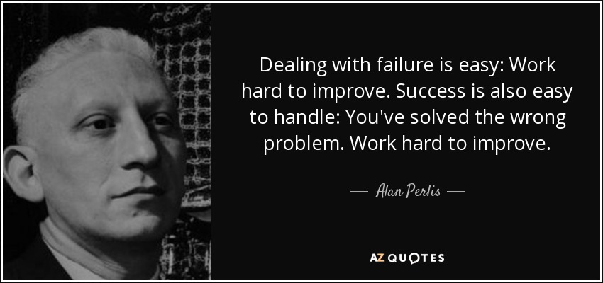 Dealing with failure is easy: Work hard to improve. Success is also easy to handle: You've solved the wrong problem. Work hard to improve. - Alan Perlis