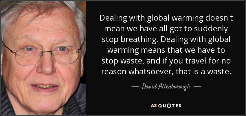 Dealing with global warming doesn't mean we have all got to suddenly stop breathing. Dealing with global warming means that we have to stop waste, and if you travel for no reason whatsoever, that is a waste. - David Attenborough