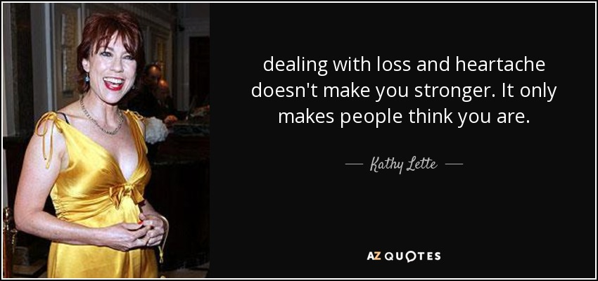 dealing with loss and heartache doesn't make you stronger. It only makes people think you are. - Kathy Lette