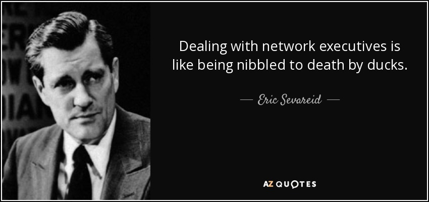 Dealing with network executives is like being nibbled to death by ducks. - Eric Sevareid