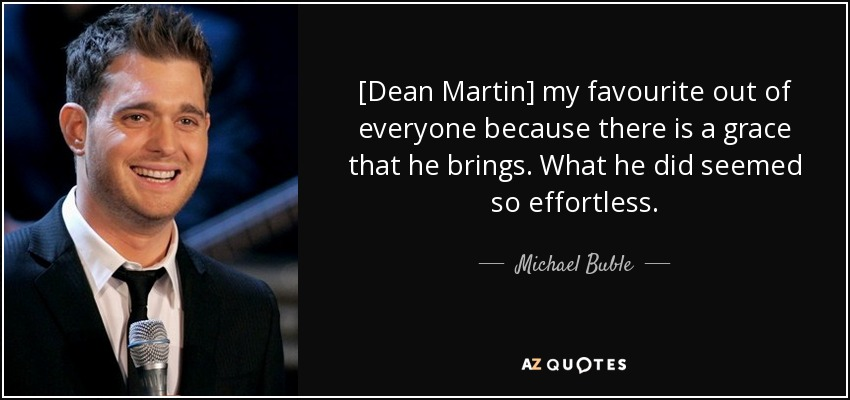 [Dean Martin] my favourite out of everyone because there is a grace that he brings. What he did seemed so effortless. - Michael Buble