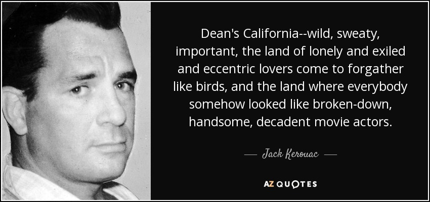 Dean's California--wild, sweaty, important, the land of lonely and exiled and eccentric lovers come to forgather like birds, and the land where everybody somehow looked like broken-down, handsome, decadent movie actors. - Jack Kerouac