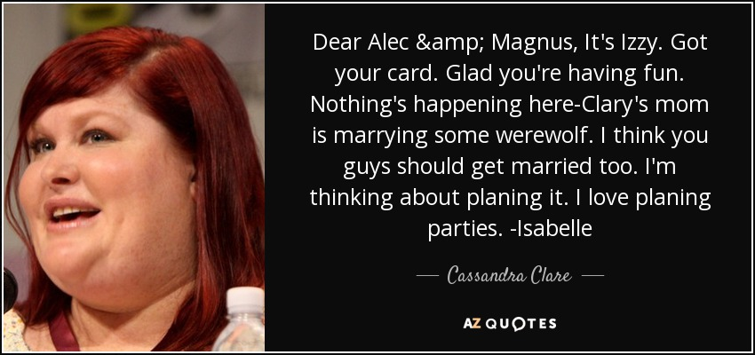Dear Alec & Magnus, It's Izzy. Got your card. Glad you're having fun. Nothing's happening here-Clary's mom is marrying some werewolf. I think you guys should get married too. I'm thinking about planing it. I love planing parties. -Isabelle - Cassandra Clare