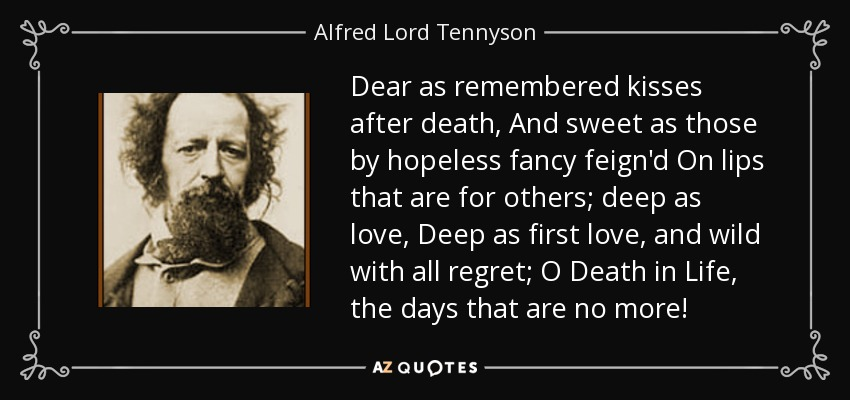 Dear as remembered kisses after death, And sweet as those by hopeless fancy feign'd On lips that are for others; deep as love, Deep as first love, and wild with all regret; O Death in Life, the days that are no more! - Alfred Lord Tennyson