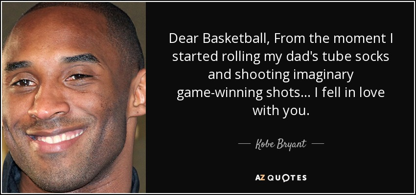 Dear Basketball, From the moment I started rolling my dad's tube socks and shooting imaginary game-winning shots ... I fell in love with you. - Kobe Bryant
