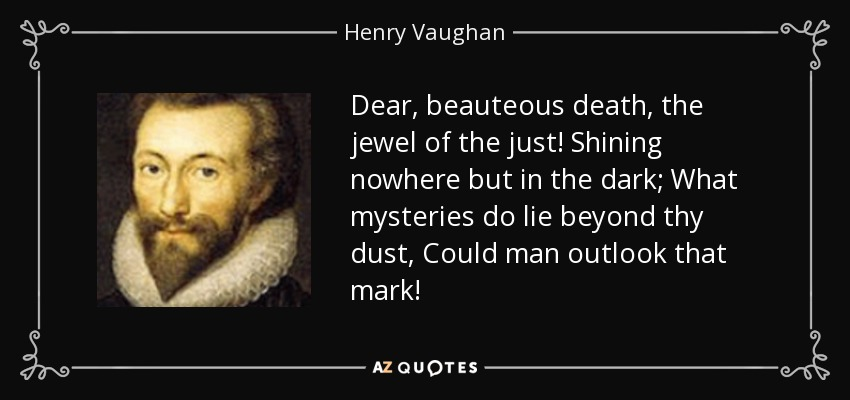 Dear, beauteous death, the jewel of the just! Shining nowhere but in the dark; What mysteries do lie beyond thy dust, Could man outlook that mark! - Henry Vaughan