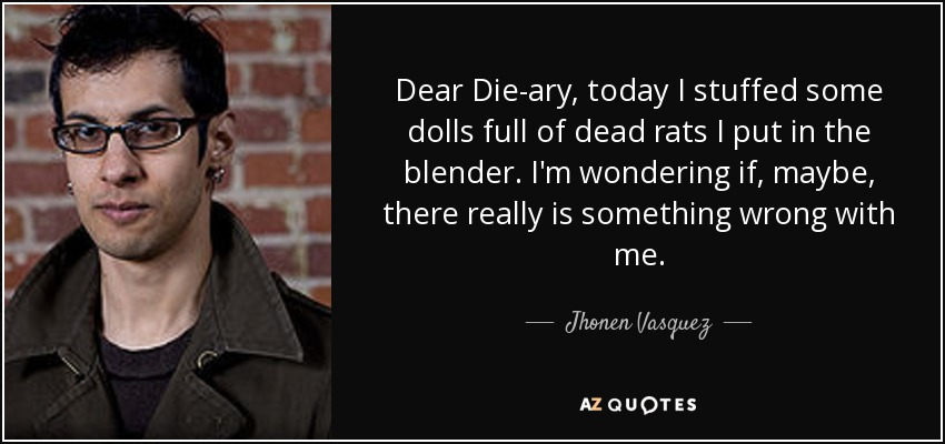 Dear Die-ary, today I stuffed some dolls full of dead rats I put in the blender. I'm wondering if, maybe, there really is something wrong with me. - Jhonen Vasquez