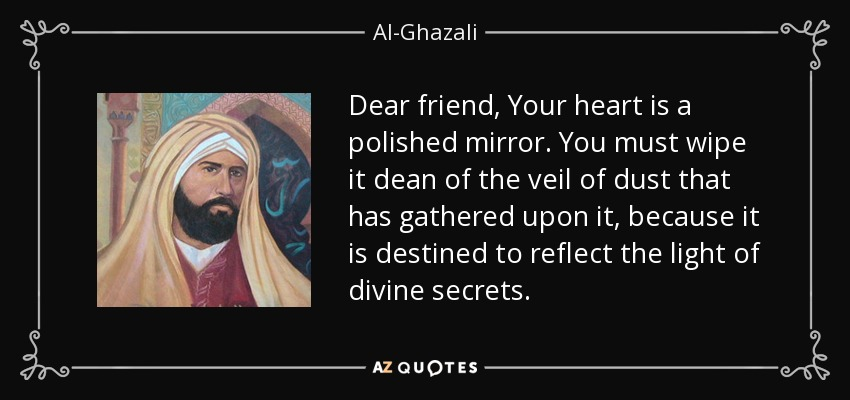 Dear friend, Your heart is a polished mirror. You must wipe it dean of the veil of dust that has gathered upon it, because it is destined to reflect the light of divine secrets. - Al-Ghazali