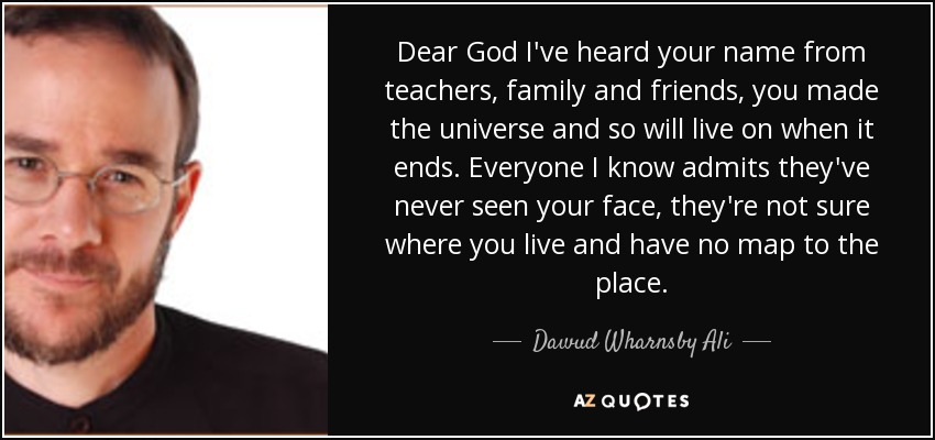 Dear God I've heard your name from teachers, family and friends, you made the universe and so will live on when it ends. Everyone I know admits they've never seen your face, they're not sure where you live and have no map to the place. - Dawud Wharnsby Ali