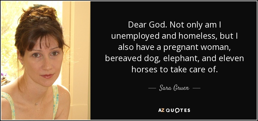 Dear God. Not only am I unemployed and homeless, but I also have a pregnant woman, bereaved dog, elephant, and eleven horses to take care of. - Sara Gruen