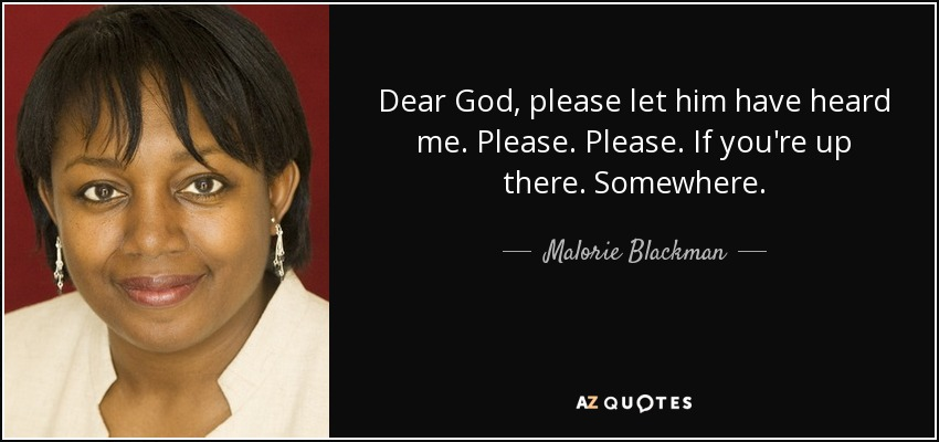 Dear God, please let him have heard me. Please. Please. If you're up there. Somewhere. - Malorie Blackman
