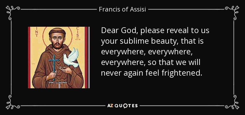 Dear God, please reveal to us your sublime beauty, that is everywhere, everywhere, everywhere, so that we will never again feel frightened. - Francis of Assisi