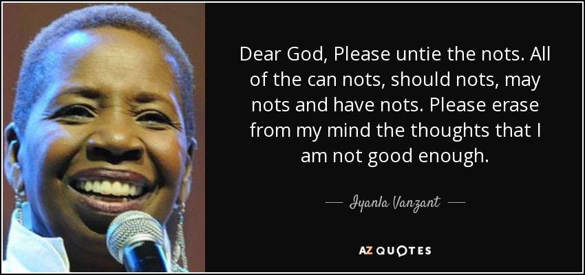 Dear God, Please untie the nots. All of the can nots, should nots, may nots and have nots. Please erase from my mind the thoughts that I am not good enough. - Iyanla Vanzant