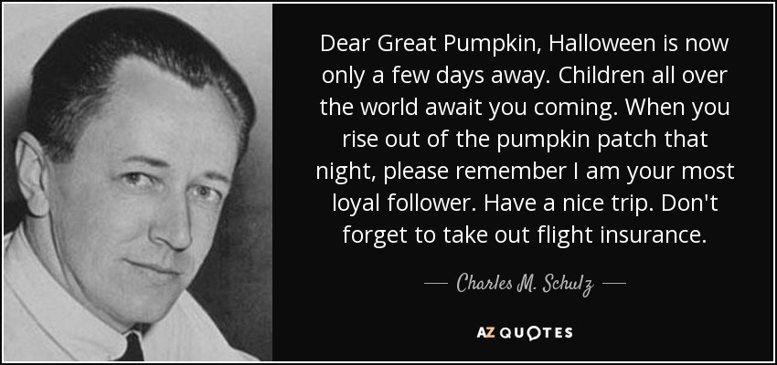 Dear Great Pumpkin, Halloween is now only a few days away. Children all over the world await you coming. When you rise out of the pumpkin patch that night, please remember I am your most loyal follower. Have a nice trip. Don't forget to take out flight insurance. - Charles M. Schulz