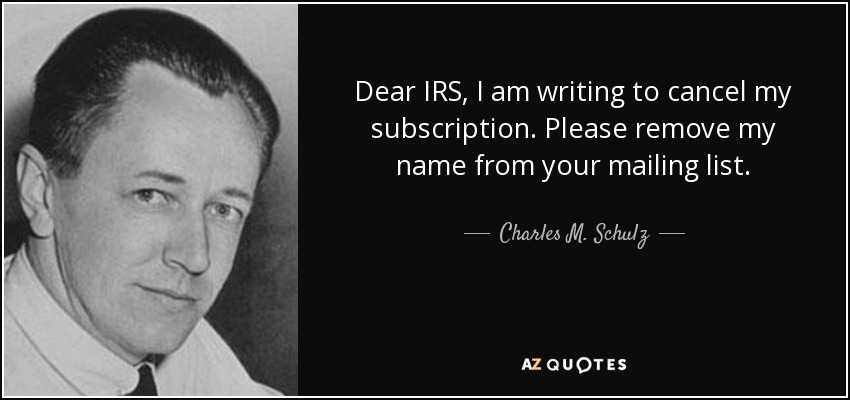 Dear IRS, I am writing to cancel my subscription. Please remove my name from your mailing list. - Charles M. Schulz