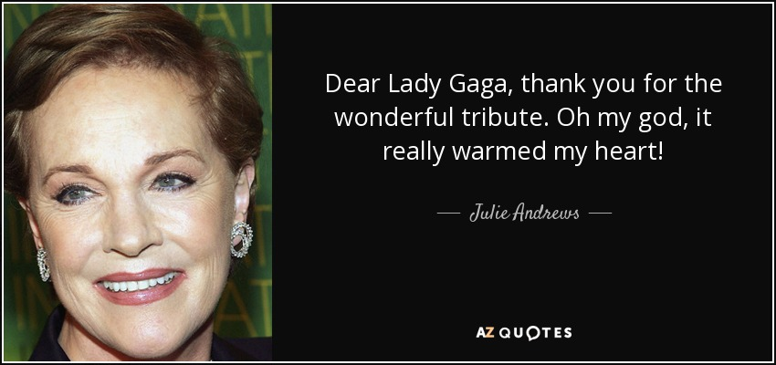 Dear Lady Gaga , thank you for the wonderful tribute. Oh my god, it really warmed my heart! - Julie Andrews