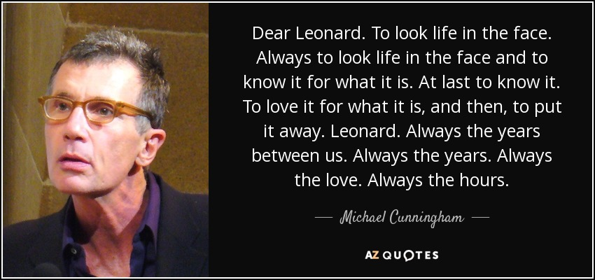 Dear Leonard. To look life in the face. Always to look life in the face and to know it for what it is. At last to know it. To love it for what it is, and then, to put it away. Leonard. Always the years between us. Always the years. Always the love. Always the hours. - Michael Cunningham