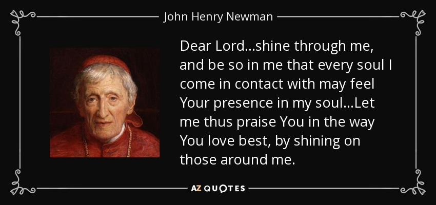 John Henry Newman Quote  Dear Lord   Shine Through Me  And Be So In Me That