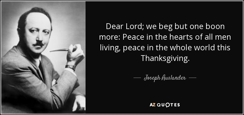 Dear Lord; we beg but one boon more: Peace in the hearts of all men living, peace in the whole world this Thanksgiving. - Joseph Auslander